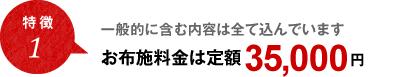 特徴1 一般的に含む内容は全て込んでいます お布施料金は定額 35,000円(税込)